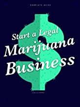 Start A Legal Marijuana Business: Everything you need to know to bank in the marijuana boom