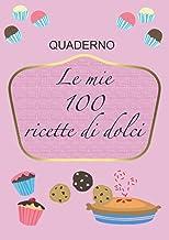 LE MIE 100 RICETTE DI DOLCI: RICETTARIO PER SCRIVERE LE TUE RICETTE DI DOLCI, QUADERNO PER 100 RICETTE, TANTO SPAZIO PER S...