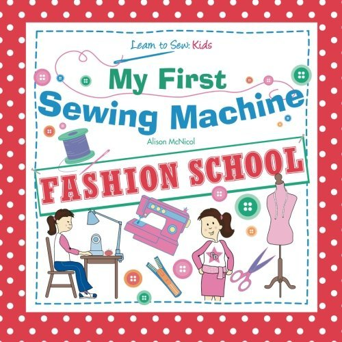 By Alison McNicolMy First Sewing Machine: FASHION SCHOOL: Learn To Sew: Kids[Paperback] October 12, 2012