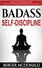Badass Self-Discipline: Wake Up Your Badass Within, Build Self-Discipline and Achieve Your Goals (Badass Yourself) (Volume 2)