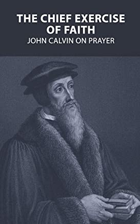 The Chief Exercise of Faith: John Calvin on Prayer