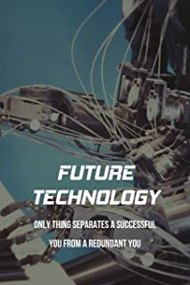 Future Technology: Only Thing Separates A Successful You From A Redundant You: Human Beyond Our Natural Limits