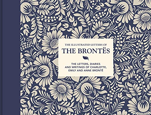 The Illustrated Letters of the Brontes: The Letters, Diaries and Writings of Charlotte, Emily and Anne Brontë