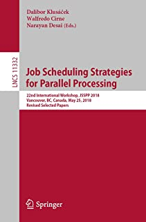 Job Scheduling Strategies for Parallel Processing: 22nd International Workshop, JSSPP 2018, Vancouver, BC, Canada, May 25, 2018, Revised Selected Papers (Lecture Notes in Computer Science Book 11332)