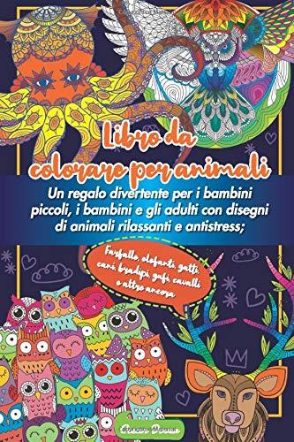 Libro da colorare per animali: Un regalo divertente per i bambini piccoli, i bambini e gli adulti con disegni di animali rilassanti e antistress; ... cani, bradipi, gufi, cavalli e altro ancora