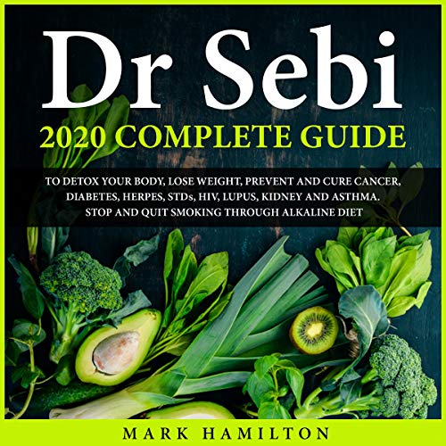 Dr Sebi 2020 Complete Guide to Detox Your Body, Lose Weight, Prevent and Cure Cancer, Diabetes, Herpes, STDs, HIV, Lupus, Kidney and Asthma Audiobook By Mark Hamilton cover art