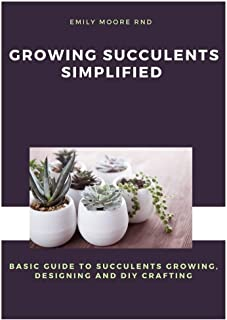 Growing Succulents Simplified: Basic guide to succulents growing, designing, and diy crafting