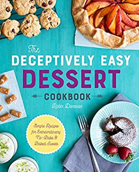 The Deceptively Easy Dessert Cookbook  Simple Recipes for Extraordinary No-Bake & Baked Sweets