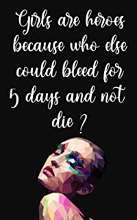 Girls Are Heroes Because Who Else Could Bleed For 5 Days And Not Die ?: Menstrual Cycle and Mood Tracker Journal for Women...