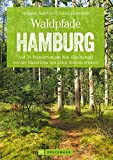 Waldpfade Hamburg: Auf 31 Wanderungen den 'Dschungel vor der Haustüre' mit allen Sinnen erleben (Erlebnis Wandern)