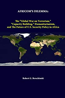 """Africom's Dilemma: the """"Global War on Terrorism,"""" """"Capacity Building,"""" Humanitarianism, and the Future of U.S. Security Po..."""