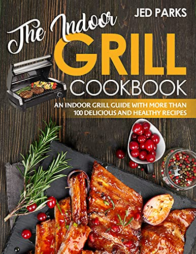 The Indoor Grill Cookbook: An Indoor Grill Guide With More Than 100 Delicious And Healthy Recipes