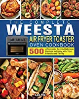 The Complete WEESTA Air Fryer Toaster Oven Cookbook: 500 Affordable, Easy & Delicious Recipes to Enjoy with Your Friends and Family