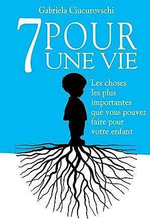 7 POUR UNE VIE: Les choses les plus importantes que vous pouvez faire pour votre enfant (French Edition)