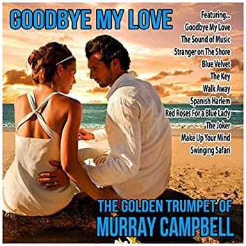 Goodbye My Love : The Golden Trumpet of Murray Campbell