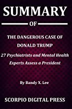 Summary Of The Dangerous Case of Donald Trump: 27 Psychiatrists and Mental Health Experts Assess a President By Bandy X. Lee