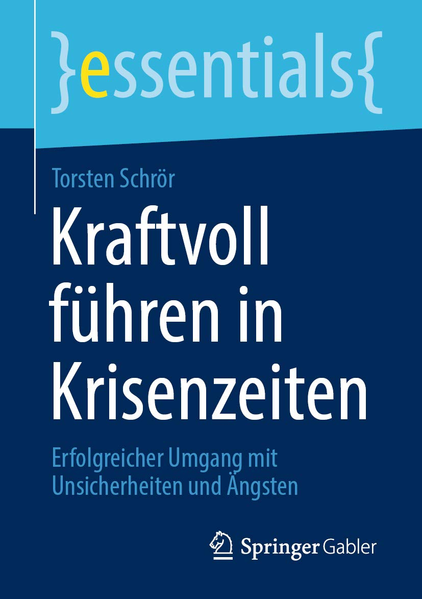 Kraftvoll führen in Krisenzeiten: Erfolgreicher Umgang mit Unsicherheiten und Ängsten (essentials) (German Edition)