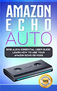 Amazon Echo Auto: 2018 Alexa Essential User Guide: learn how to use your Amazon Echo devices