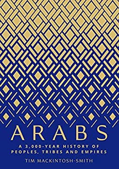 Arabs: A 3,000-Year History of Peoples, Tribes and Empires by [Tim Mackintosh-Smith]