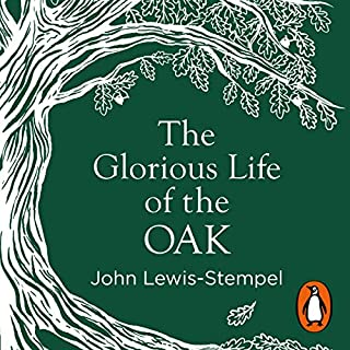 The Glorious Life of the Oak                   By:                                                                                                                                 John Lewis-Stempel                               Narrated by:                                                                                                                                 Leighton Pugh                      Length: 1 hr and 38 mins     7 ratings     Overall 3.1