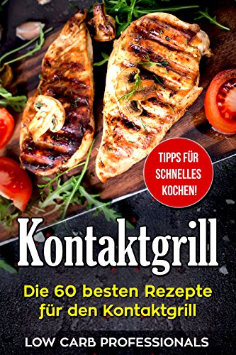 Kontaktgrill: Die 60 besten Rezepte für den Kontaktgrill (einfache und leckere Kontaktgrill Rezepte, das beste Kochbuch für Ihren Kontaktgrill, Toaster, Toaster Rezepte) (German Edition)