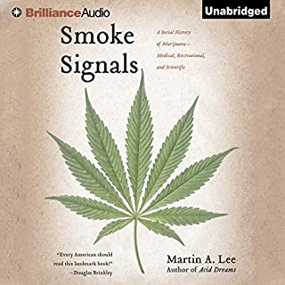 Smoke Signals     A Social History of Marijuana - Medical, Recreational, and Scientific               By:                                                                                                                                 Martin A. Lee                               Narrated by:                                                                                                                                 Nick Podehl                      Length: 21 hrs and 36 mins     391 ratings     Overall 4.6