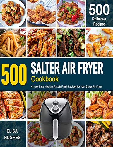 SALTER AIR FRYER Cookbook: 500 Crispy, Easy, Healthy, Fast & Fresh Recipes For Your Salter Air Fryer (Recipe Book)