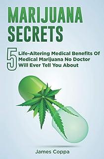 Marijuana Secrets: 5 Life-Altering Medical Benefits Of Medical Marijuana No Doctor Will Ever Tell You About