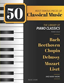 50 Most Famous Pieces Of Classical Music: The Library of Piano Classics Bach, Beethoven, Bizet, Chopin, Debussy, Liszt, Mo...
