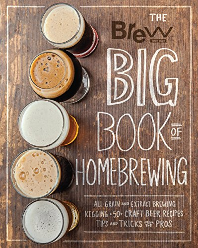 The Brew Your Own Big Book of Homebrewing: All-Grain and Extract Brewing * Kegging * 50+ Craft Beer...