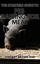 THE STARTERS GUIDE TO PIG RAISING FOR MEAT: A Complete Guide To Organic And Pork Production For Starters