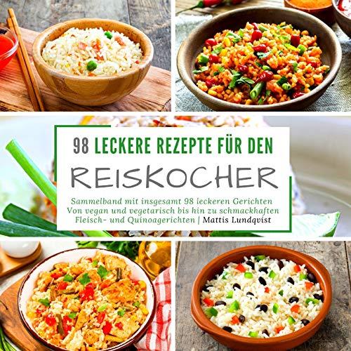 98 leckere Rezepte für den Reiskocher: Sammelband mit insgesamt 98 leckeren Gerichten | Von vegan und vegetarisch bis hin zu schmackhaften Fleisch- und Quinoagerichten