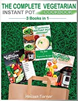 The Complete Vegetarian Instant Pot Cookbook - 3 COOKBOOKS IN 1: All you Need to Cook the Best Vegetarian Recipes with the Pressure Cooker
