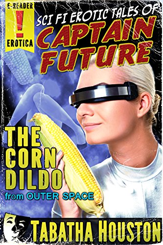 Captain Future - The Corn Dildo From Outer Space (Pulp Science Fiction Erotica) (Science Fiction Pulp Erotica Book 1)