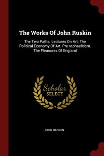 The Works of John Ruskin: The Two Paths. Lectures on Art. the Political Economy of Art. Pre-Raphaelitism. the Pleasures of...