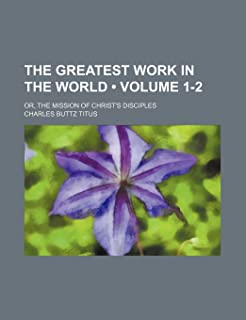 The Greatest Work in the World (Volume 1-2); Or, the Mission of Christ's Disciples