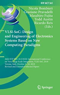 VLSI-SoC: Design and Engineering of Electronics Systems Based on New Computing Paradigms: 26th IFIP WG 10.5/IEEE International Conference on Very Large Scale Integration, VLSI-SoC 2018, Verona, Italy, October 8–10, 2018, Revised and Extended Selected Papers (IFIP Advances in Information and Communication Technology)