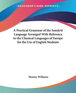 A Practical Grammar of the Sanskrit Language Arranged with Reference to the Classical Languages of Europe for the Use of E...