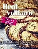 Lecker & Gesund: Brot backen mit Vollkorn: Brot selber backen - Die 50 besten Rezepte für Vollkornbrot. Perfekt für Anfänger & Fortgeschrittene (Backen - die besten Rezepte)