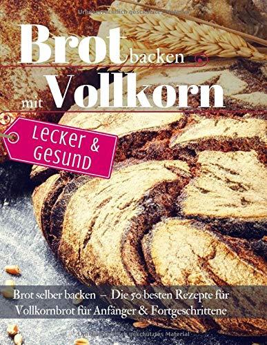 Lecker & Gesund: Brot backen mit Vollkorn: Brot selber backen - Die 50 besten Rezepte für Vollkornbrot. Perfekt für Anfänger & Fortgeschrittene