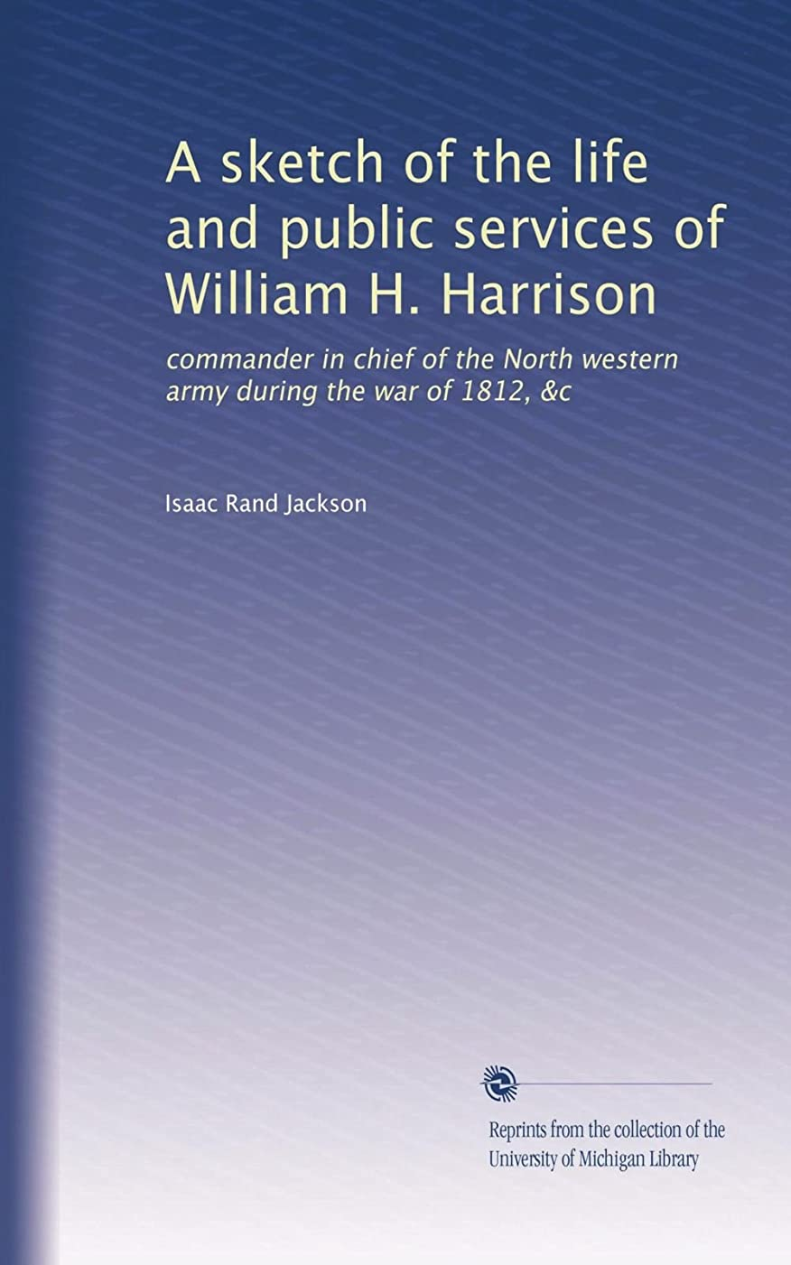 ラショナル問い合わせ買うA sketch of the life and public services of William H. Harrison: commander in chief of the North western army during the war of 1812, &c