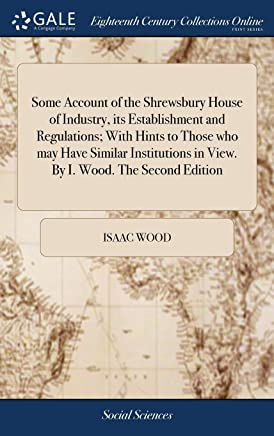 Some Account of the Shrewsbury House of Industry, Its Establishment and Regulations; With Hints to Those Who May Have Similar Institutions in View. by I. Wood. the Second Edition