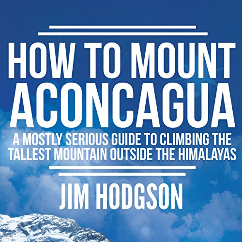 How to Mount Aconcagua     A Mostly Serious Guide to Climbing the Tallest Mountain Outside the Himalayas              By:                                                                                                                                 Jim Hodgson                               Narrated by:                                                                                                                                 Jim Hodgson                      Length: 2 hrs and 20 mins     37 ratings     Overall 4.3