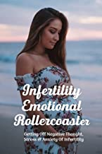Infertility Emotional Rollercoaster: Getting Off Negative Thought, Stress & Anxiety Of Infertility: Conception Guide To Ge...