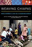 WEAVING CHIAPAS: Maya Women's Lives in a Changing World - Yolanda Castro Apreza