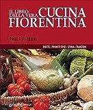 Il libro della vera cucina fiorentina. Ricette, prodotti tipici, storia, tradizioni
