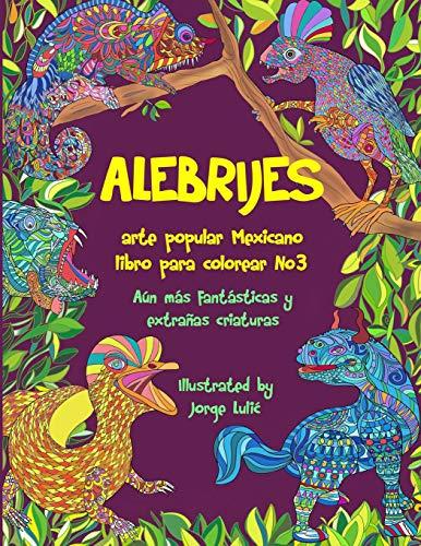 Alebrijes libro para colorear No3 - arte popular Mexicano: Aún más fantásticas y extrañas criaturas (Alebrijes libros para colorear)