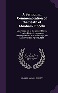 A Sermon in Commemoration of the Death of Abraham Lincoln: Late President of the United States, Preached in the Independent Congregational Church of Bangor, on Easter Sunday, April 16, 1865