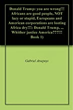 Donald Trump: you are wrong!!! Africans are good people, NOT lazy or stupid, Europeans and American corporations are looting Africa dry!!!: Donald Trump, ... Whither justice America???!!! Book 1)
