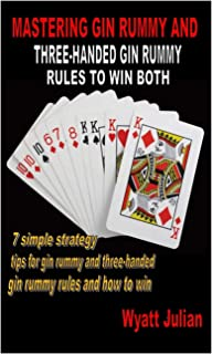 MASTERING GIN RUMMY AND THREE-HANDED GIN RUMMY RULES TO WIN BOTH: 7 simple strategy tips for gin rummy and three-handed gin rummy rules and how to win